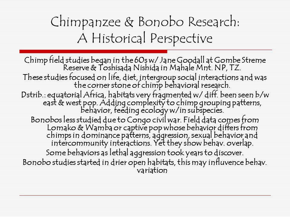 Chimpanzee & Bonobo Research: A Historical Perspective Chimp field studies began in the 60s w/ Jane Goodall at Gombe Streme Reserve & Toshisada Nishid