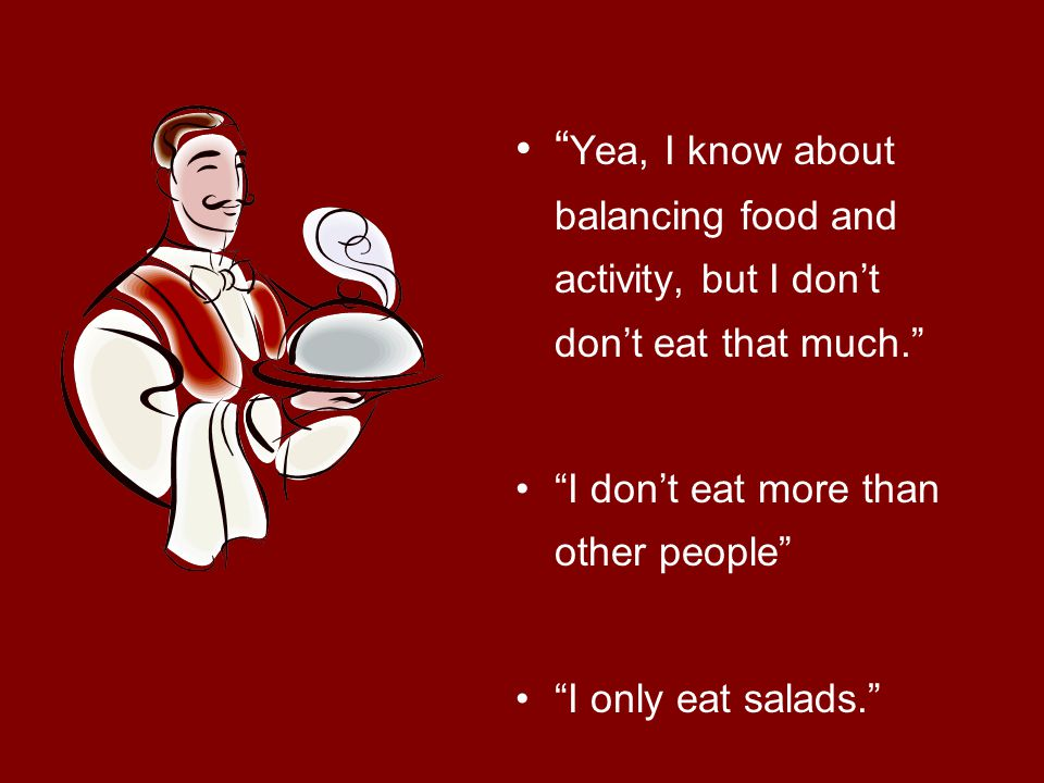 Yea, I know about balancing food and activity, but I don't don't eat that much. I don't eat more than other people I only eat salads.
