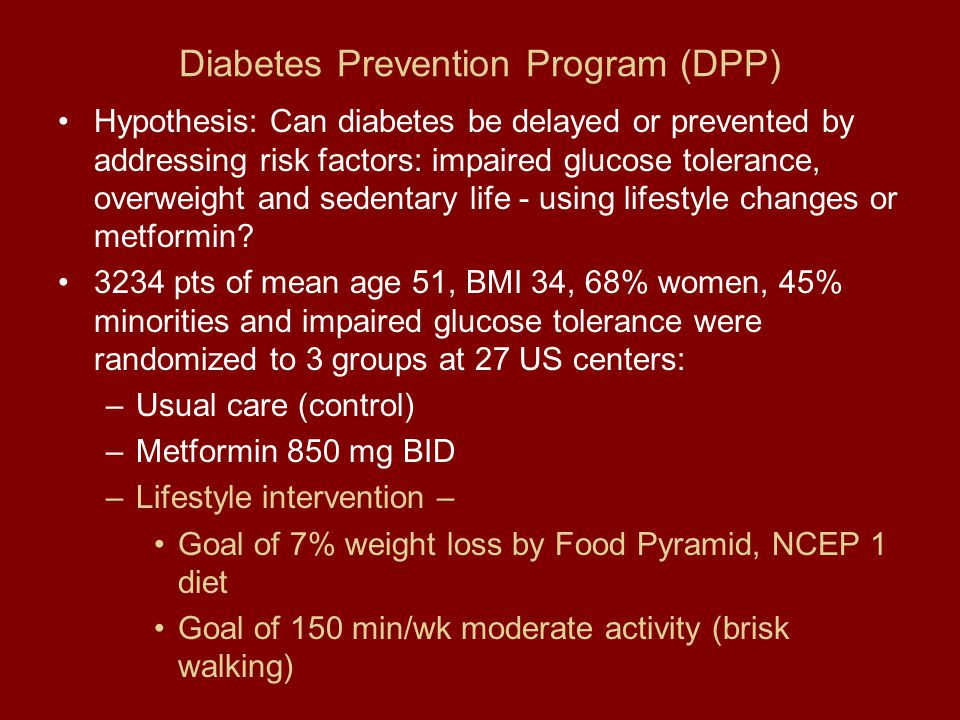 Diabetes Prevention Program (DPP) Hypothesis: Can diabetes be delayed or prevented by addressing risk factors: impaired glucose tolerance, overweight and sedentary life - using lifestyle changes or metformin.