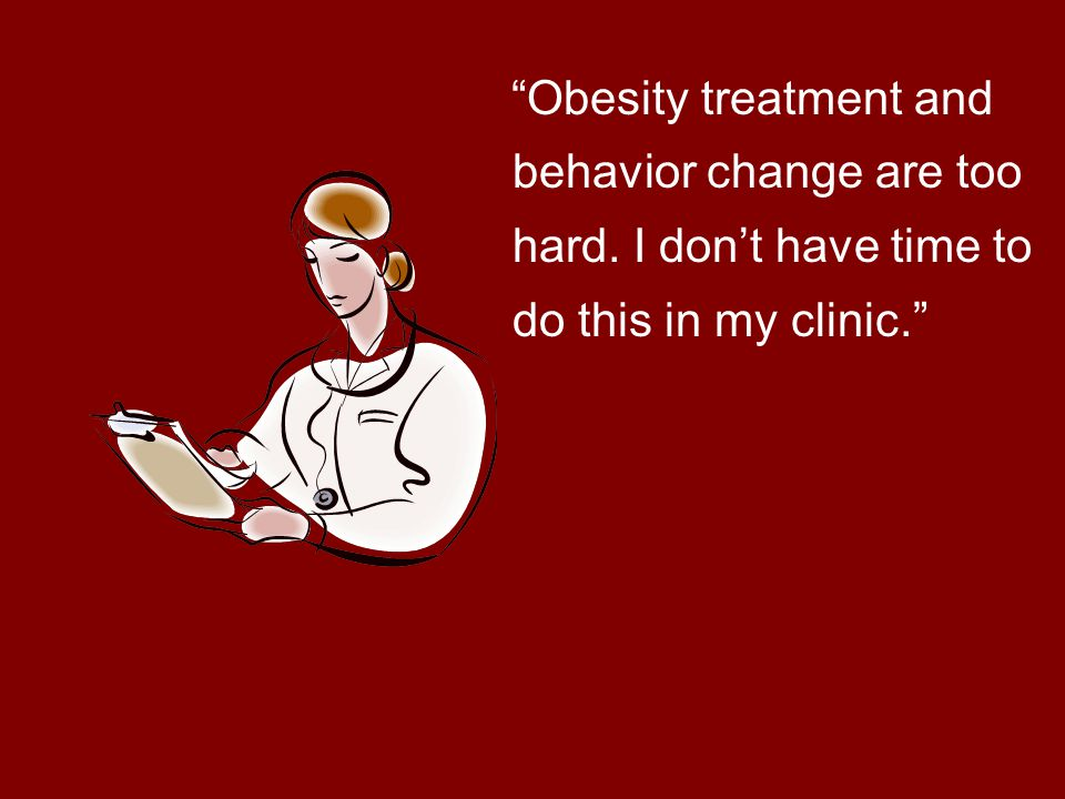 Obesity treatment and behavior change are too hard. I don't have time to do this in my clinic.