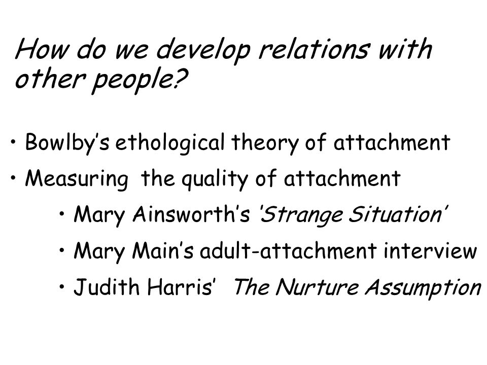 How do we develop relations with other people? Bowlby's ethological theory of attachment Measuring the quality of attachment Mary Ainsworth's 'Strange