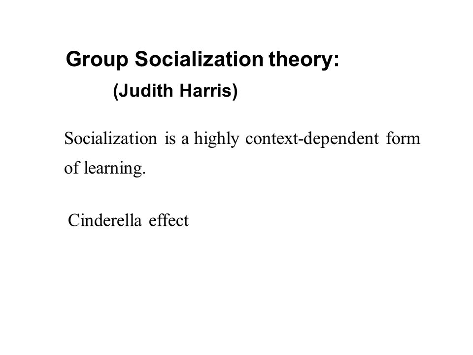 Group Socialization theory: (Judith Harris) Socialization is a highly context-dependent form of learning. Cinderella effect
