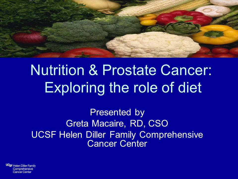 Nutrition & Prostate Cancer: Exploring the role of diet Presented by Greta Macaire, RD, CSO UCSF Helen Diller Family Comprehensive Cancer Center