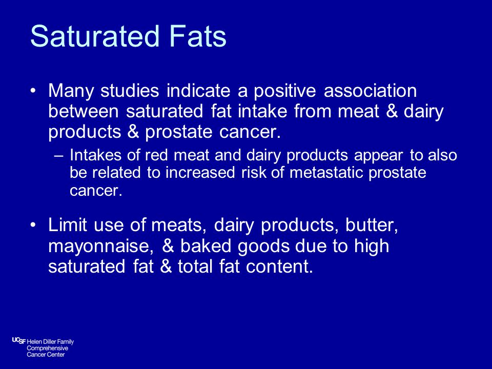Saturated Fats Many studies indicate a positive association between saturated fat intake from meat & dairy products & prostate cancer.