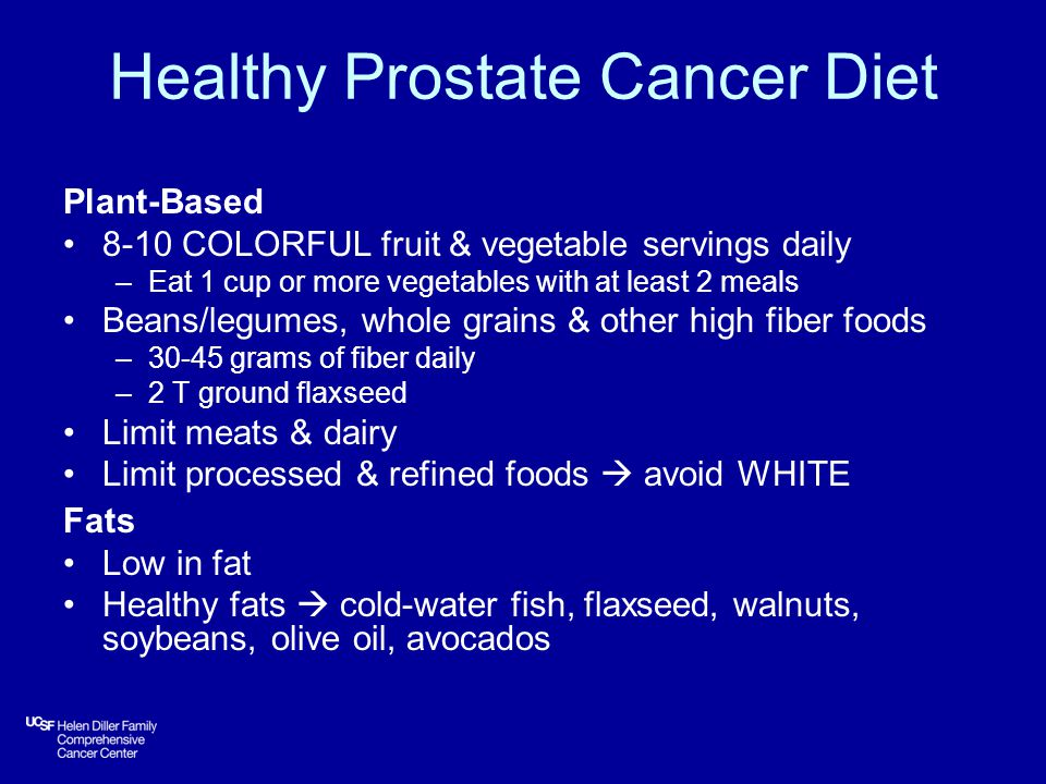 Healthy Prostate Cancer Diet Plant-Based 8-10 COLORFUL fruit & vegetable servings daily –Eat 1 cup or more vegetables with at least 2 meals Beans/legumes, whole grains & other high fiber foods –30-45 grams of fiber daily –2 T ground flaxseed Limit meats & dairy Limit processed & refined foods  avoid WHITE Fats Low in fat Healthy fats  cold-water fish, flaxseed, walnuts, soybeans, olive oil, avocados