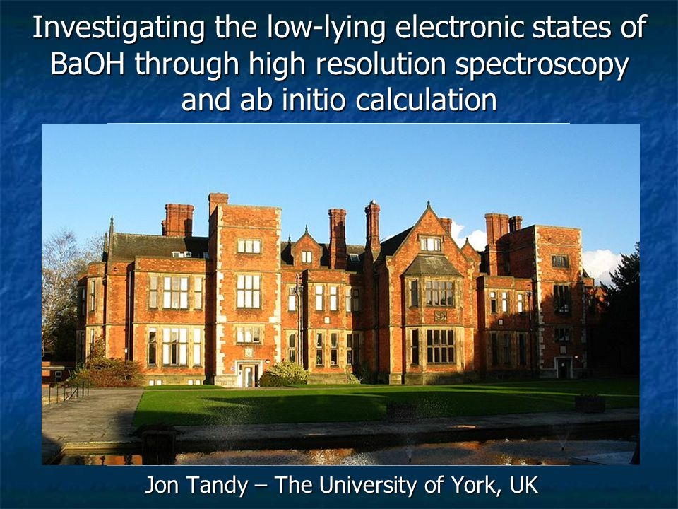 Jon Tandy – The University of York, UK Investigating the low-lying electronic states of BaOH through high resolution spectroscopy and ab initio calcul