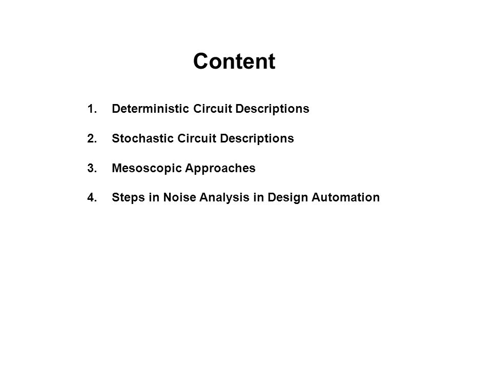 1.Deterministic Circuit Descriptions 2.Stochastic Circuit Descriptions 3.Mesoscopic Approaches 4.Steps in Noise Analysis in Design Automation 5.Bifurcation in Deterministic Circuits 6.Bifurcation in Noisy Circuits and Systems 7.Examples 8.Noise Analysis of Phase Locked Loops (PLL) 9.Conclusions