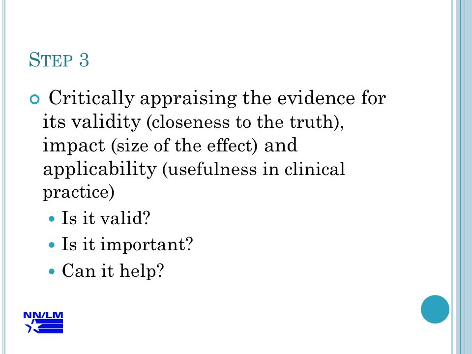 S TEP 3 Critically appraising the evidence for its validity (closeness to the truth), impact (size of the effect) and applicability (usefulness in clinical practice) Is it valid.