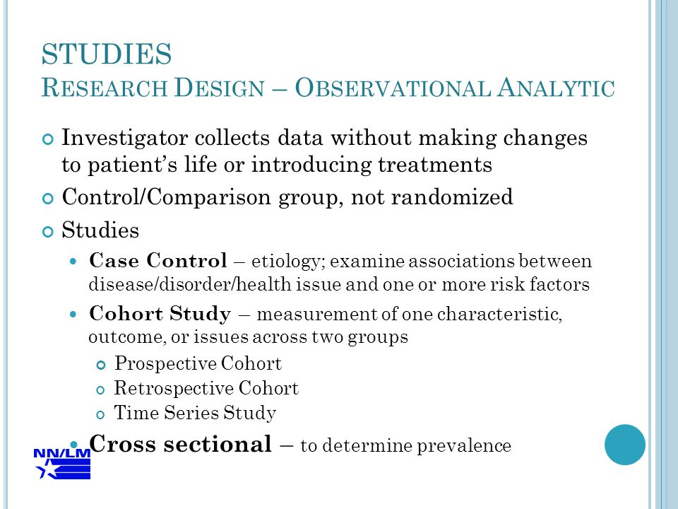 STUDIES R ESEARCH D ESIGN – O BSERVATIONAL A NALYTIC Investigator collects data without making changes to patient's life or introducing treatments Control/Comparison group, not randomized Studies Case Control – etiology; examine associations between disease/disorder/health issue and one or more risk factors Cohort Study – measurement of one characteristic, outcome, or issues across two groups Prospective Cohort Retrospective Cohort Time Series Study Cross sectional – to determine prevalence