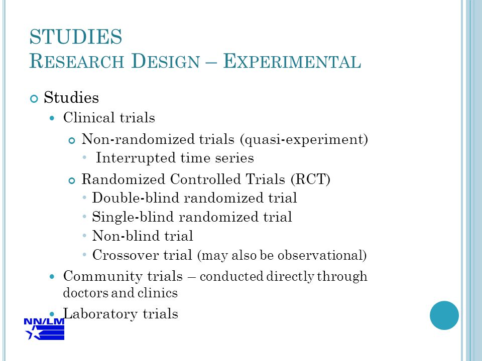 STUDIES R ESEARCH D ESIGN – E XPERIMENTAL Studies Clinical trials Non-randomized trials (quasi-experiment) Interrupted time series Randomized Controlled Trials (RCT) Double-blind randomized trial Single-blind randomized trial Non-blind trial Crossover trial (may also be observational) Community trials – conducted directly through doctors and clinics Laboratory trials