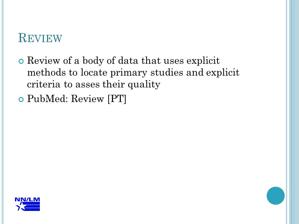 R EVIEW Review of a body of data that uses explicit methods to locate primary studies and explicit criteria to asses their quality PubMed: Review [PT]