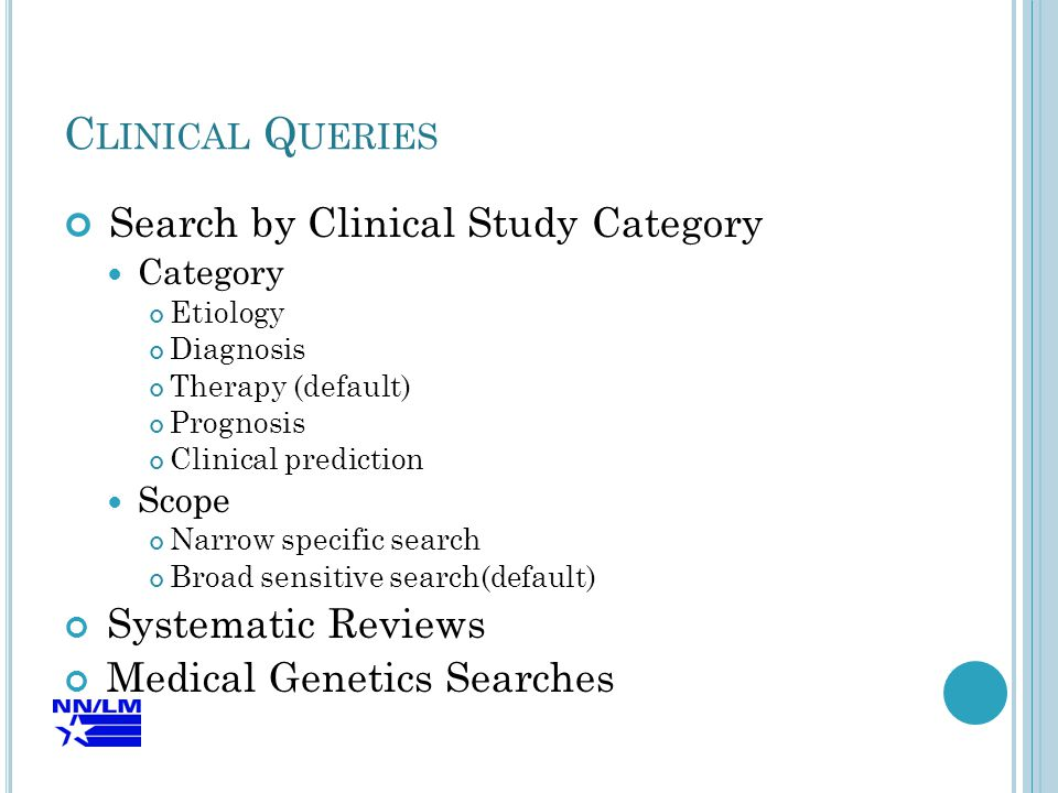C LINICAL Q UERIES Search by Clinical Study Category Category Etiology Diagnosis Therapy (default) Prognosis Clinical prediction Scope Narrow specific search Broad sensitive search(default) Systematic Reviews Medical Genetics Searches