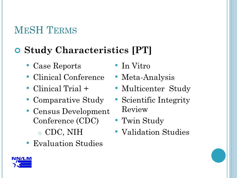 M E SH T ERMS Study Characteristics [PT] Case Reports Clinical Conference Clinical Trial + Comparative Study Census Development Conference (CDC) o CDC, NIH Evaluation Studies In Vitro Meta-Analysis Multicenter Study Scientific Integrity Review Twin Study Validation Studies
