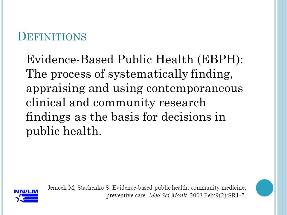 D EFINITIONS Evidence-Based Public Health (EBPH): The process of systematically finding, appraising and using contemporaneous clinical and community research findings as the basis for decisions in public health.