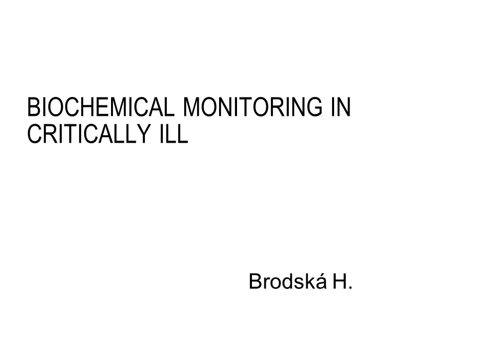 BIOCHEMICAL MONITORING IN CRITICALLY ILL Brodská H.