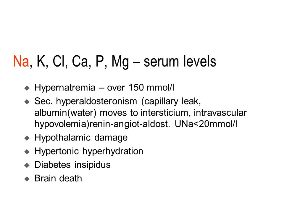 Na, K, Cl, Ca, P, Mg – serum levels  Hypernatremia – over 150 mmol/l  Sec.