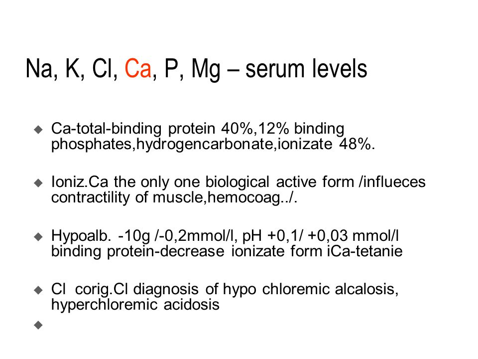 Na, K, Cl, Ca, P, Mg – serum levels  Ca-total-binding protein 40%,12% binding phosphates,hydrogencarbonate,ionizate 48%.