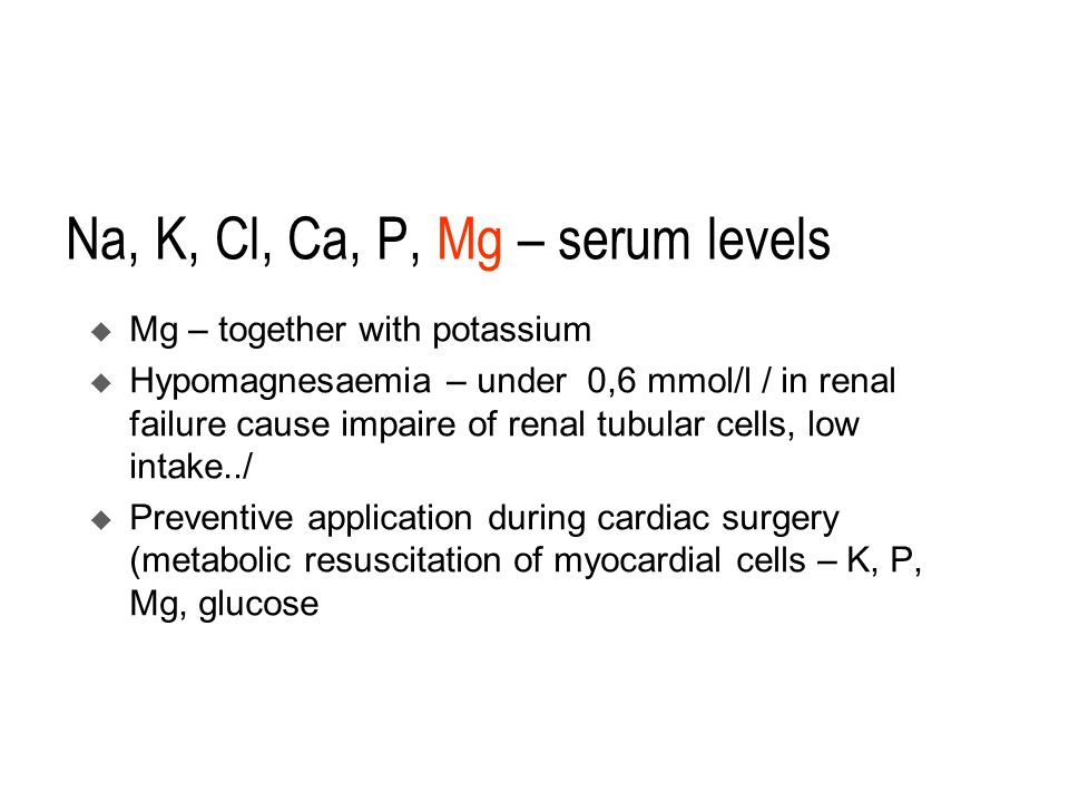 Na, K, Cl, Ca, P, Mg – serum levels  Mg – together with potassium  Hypomagnesaemia – under 0,6 mmol/l / in renal failure cause impaire of renal tubular cells, low intake../  Preventive application during cardiac surgery (metabolic resuscitation of myocardial cells – K, P, Mg, glucose