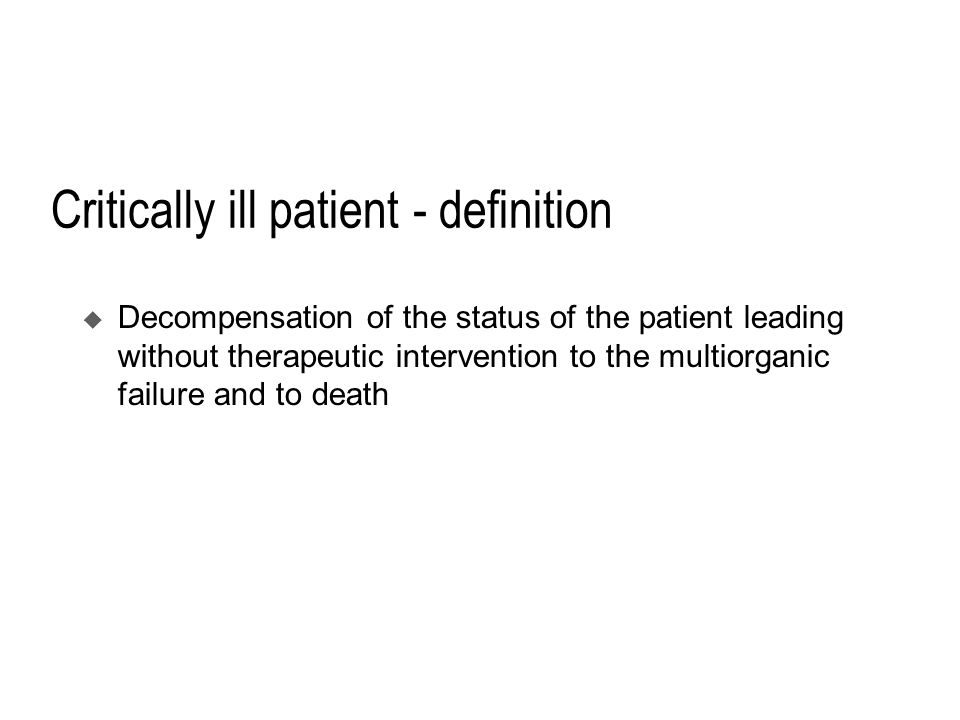 Critically ill patient - definition  Decompensation of the status of the patient leading without therapeutic intervention to the multiorganic failure and to death