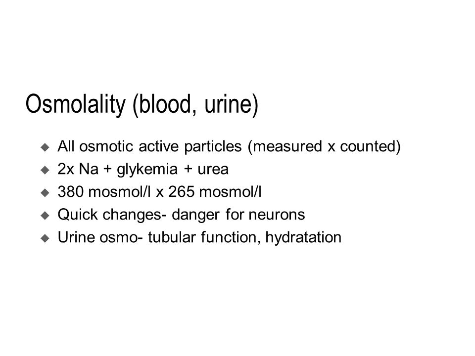 Osmolality (blood, urine)  All osmotic active particles (measured x counted)  2x Na + glykemia + urea  380 mosmol/l x 265 mosmol/l  Quick changes- danger for neurons  Urine osmo- tubular function, hydratation
