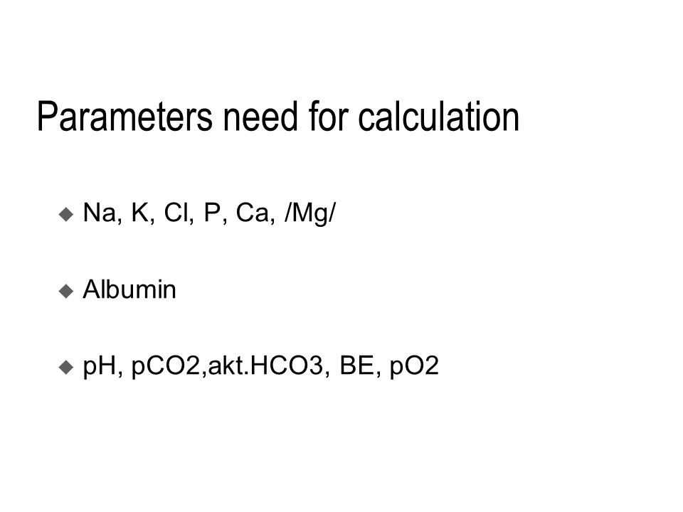 Parameters need for calculation  Na, K, Cl, P, Ca, /Mg/  Albumin  pH, pCO2,akt.HCO3, BE, pO2