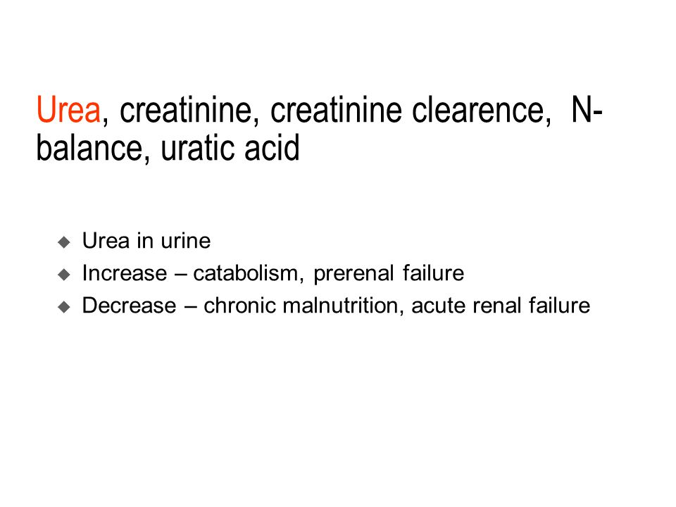 Urea, creatinine, creatinine clearence, N- balance, uratic acid  Urea in urine  Increase – catabolism, prerenal failure  Decrease – chronic malnutr