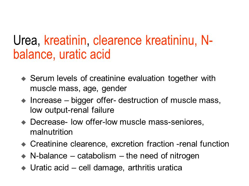 Urea, kreatinin, clearence kreatininu, N- balance, uratic acid  Serum levels of creatinine evaluation together with muscle mass, age, gender  Increase – bigger offer- destruction of muscle mass, low output-renal failure  Decrease- low offer-low muscle mass-seniores, malnutrition  Creatinine clearence, excretion fraction -renal function  N-balance – catabolism – the need of nitrogen  Uratic acid – cell damage, arthritis uratica