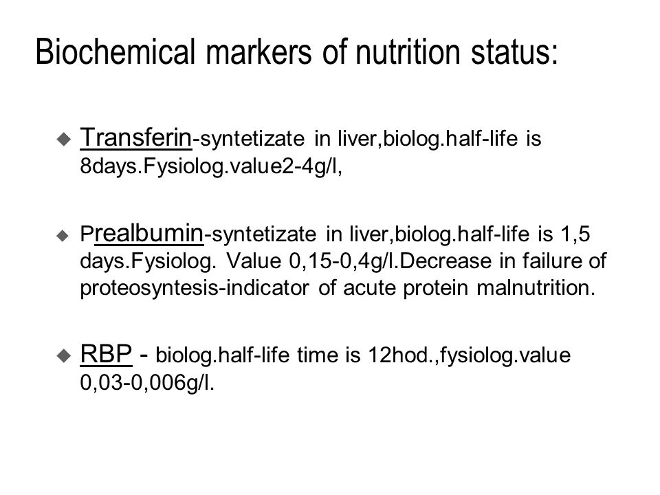 Biochemical markers of nutrition status:  Transferin -syntetizate in liver,biolog.half-life is 8days.Fysiolog.value2-4g/l,  P realbumin -syntetizate in liver,biolog.half-life is 1,5 days.Fysiolog.