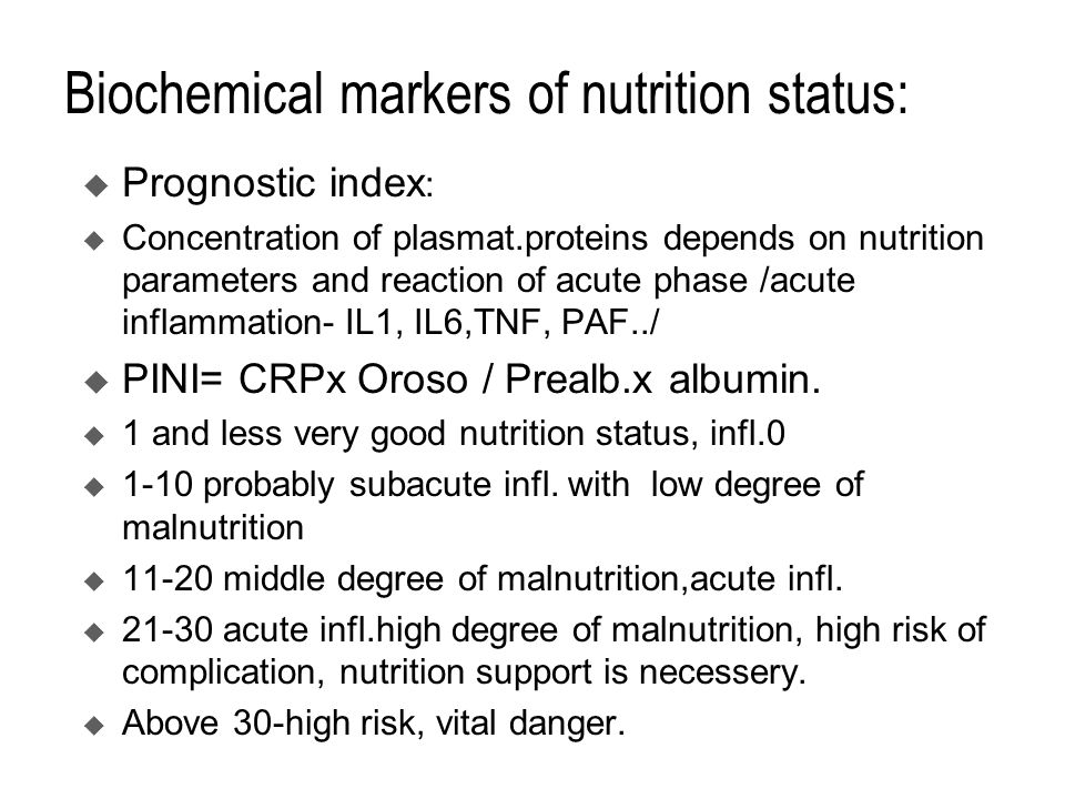 Biochemical markers of nutrition status:  Prognostic index :  Concentration of plasmat.proteins depends on nutrition parameters and reaction of acute phase /acute inflammation- IL1, IL6,TNF, PAF../  PINI= CRPx Oroso / Prealb.x albumin.