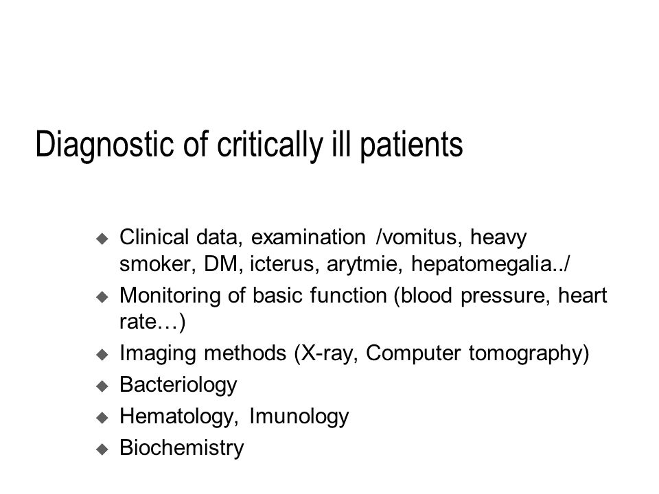Diagnostic of critically ill patients  Clinical data, examination /vomitus, heavy smoker, DM, icterus, arytmie, hepatomegalia../  Monitoring of basic function (blood pressure, heart rate…)  Imaging methods (X-ray, Computer tomography)  Bacteriology  Hematology, Imunology  Biochemistry