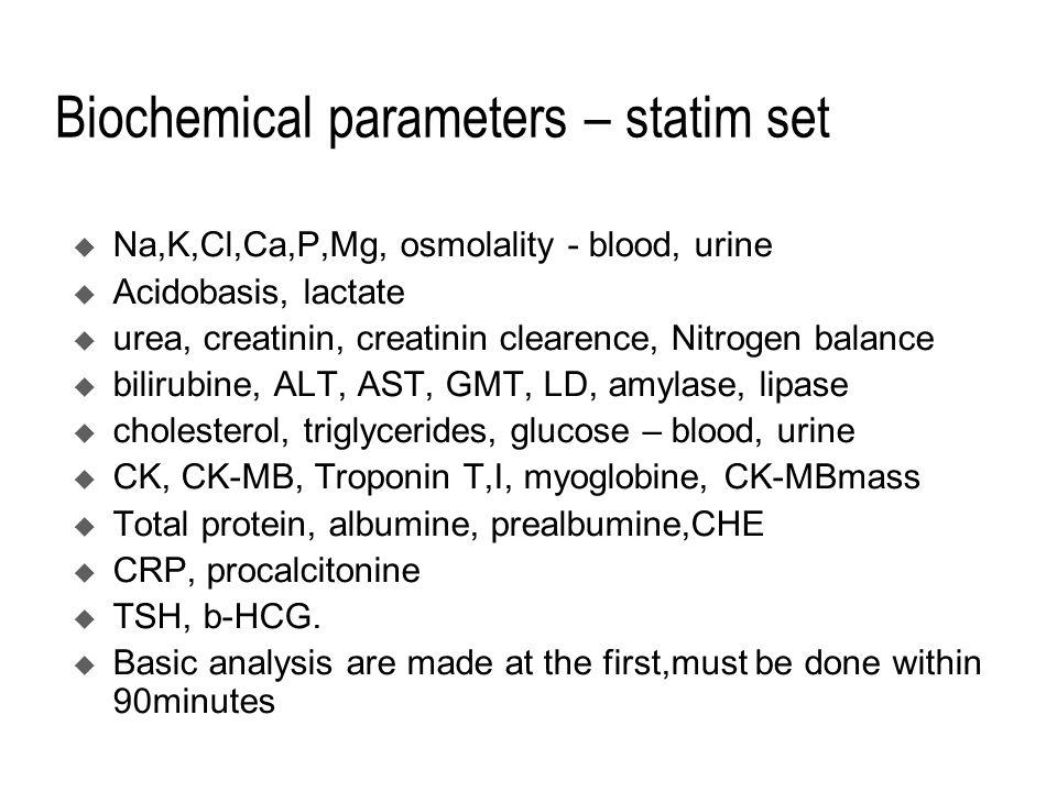 Biochemical parameters – statim set  Na,K,Cl,Ca,P,Mg, osmolality - blood, urine  Acidobasis, lactate  urea, creatinin, creatinin clearence, Nitrogen balance  bilirubine, ALT, AST, GMT, LD, amylase, lipase  cholesterol, triglycerides, glucose – blood, urine  CK, CK-MB, Troponin T,I, myoglobine, CK-MBmass  Total protein, albumine, prealbumine,CHE  CRP, procalcitonine  TSH, b-HCG.