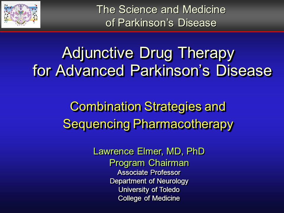 Adjunctive Drug Therapy for Advanced Parkinson's Disease Combination Strategies and Sequencing Pharmacotherapy Lawrence Elmer, MD, PhD Program Chairman Associate Professor Department of Neurology University of Toledo College of Medicine Lawrence Elmer, MD, PhD Program Chairman Associate Professor Department of Neurology University of Toledo College of Medicine The Science and Medicine of Parkinson's Disease