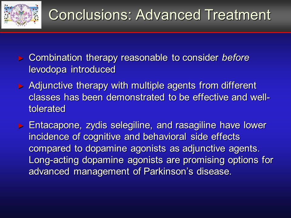 Conclusions: Advanced Treatment ► Combination therapy reasonable to consider before levodopa introduced ► Adjunctive therapy with multiple agents from different classes has been demonstrated to be effective and well- tolerated ► Entacapone, zydis selegiline, and rasagiline have lower incidence of cognitive and behavioral side effects compared to dopamine agonists as adjunctive agents.