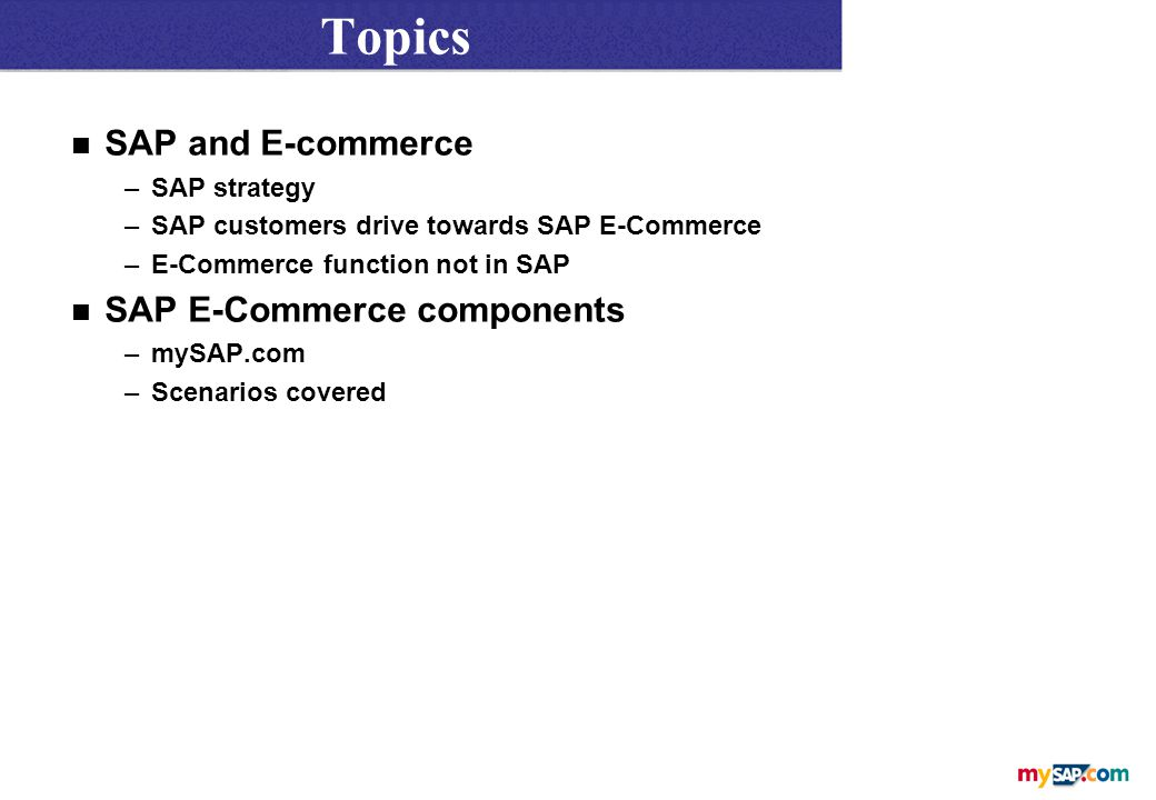 Topics n SAP and E-commerce –SAP strategy –SAP customers drive towards SAP E-Commerce –E-Commerce function not in SAP n SAP E-Commerce components –mySAP.com –Scenarios covered