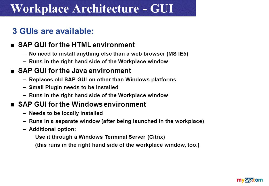 Workplace Architecture - GUI 3 GUIs are available: n SAP GUI for the HTML environment –No need to install anything else than a web browser (MS IE5) –Runs in the right hand side of the Workplace window n SAP GUI for the Java environment –Replaces old SAP GUI on other than Windows platforms –Small PlugIn needs to be installed –Runs in the right hand side of the Workplace window n SAP GUI for the Windows environment –Needs to be locally installed –Runs in a separate window (after being launched in the workplace) –Additional option: Use it through a Windows Terminal Server (Citrix) (this runs in the right hand side of the workplace window, too.)