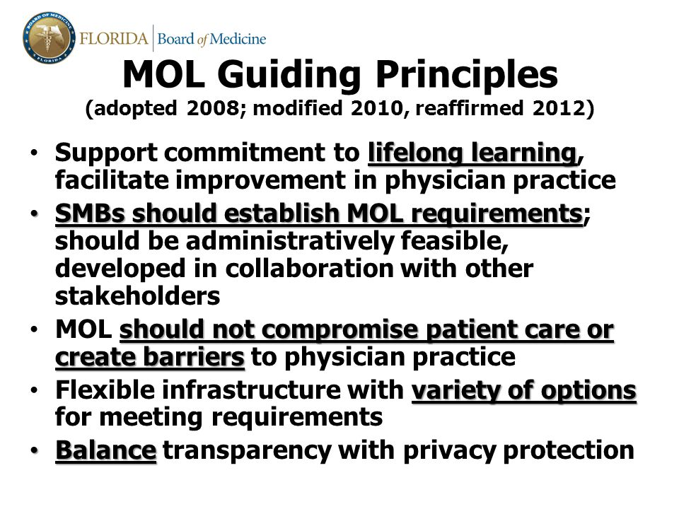lifelong learning Support commitment to lifelong learning, facilitate improvement in physician practice SMBs should establish MOL requirements SMBs should establish MOL requirements; should be administratively feasible, developed in collaboration with other stakeholders should not compromise patient care or create barriers MOL should not compromise patient care or create barriers to physician practice variety of options Flexible infrastructure with variety of options for meeting requirements Balance Balance transparency with privacy protection MOL Guiding Principles (adopted 2008; modified 2010, reaffirmed 2012)
