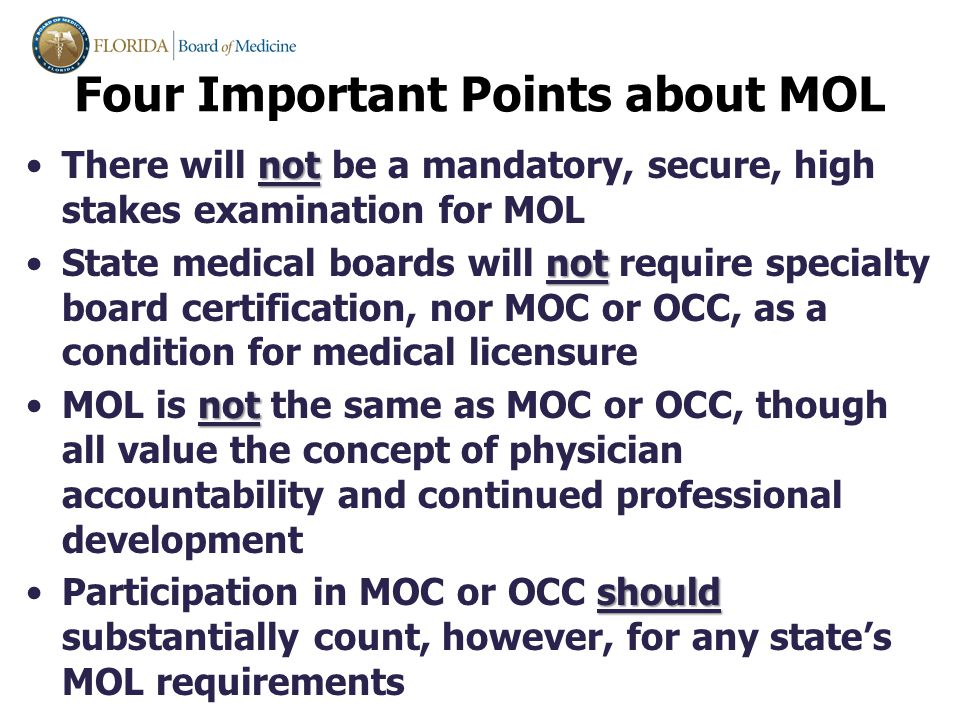 notThere will not be a mandatory, secure, high stakes examination for MOL notState medical boards will not require specialty board certification, nor MOC or OCC, as a condition for medical licensure notMOL is not the same as MOC or OCC, though all value the concept of physician accountability and continued professional development shouldParticipation in MOC or OCC should substantially count, however, for any state's MOL requirements Four Important Points about MOL