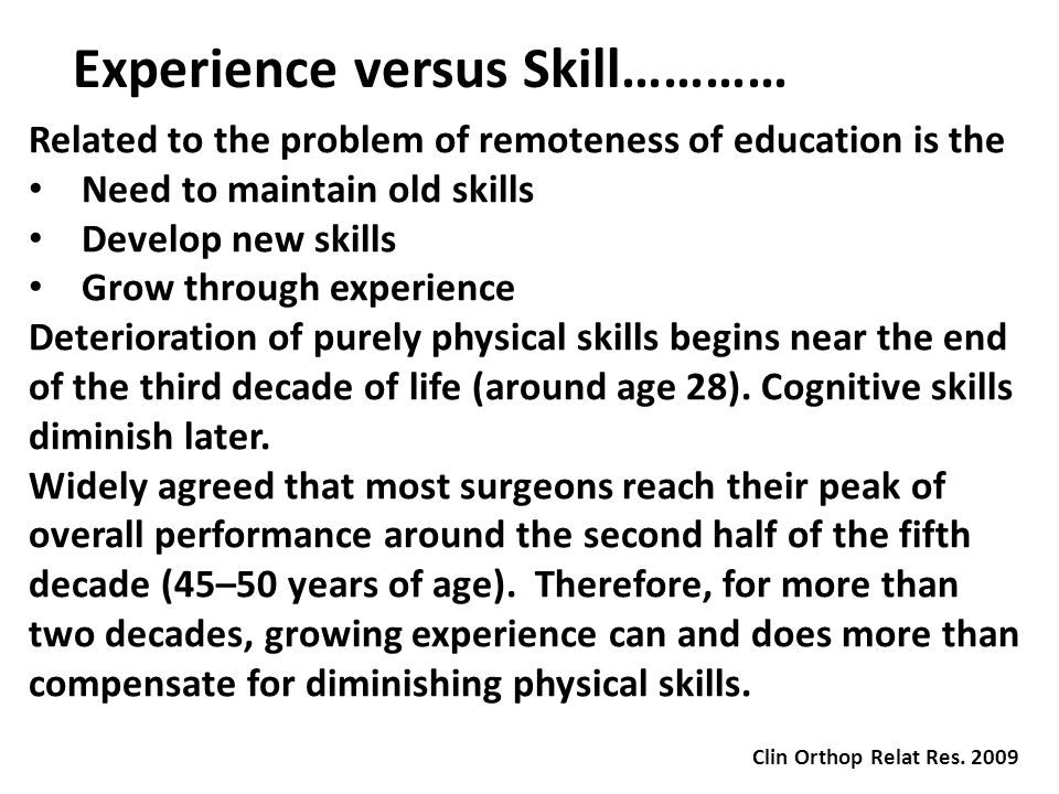 Experience versus Skill………… Related to the problem of remoteness of education is the Need to maintain old skills Develop new skills Grow through experience Deterioration of purely physical skills begins near the end of the third decade of life (around age 28).