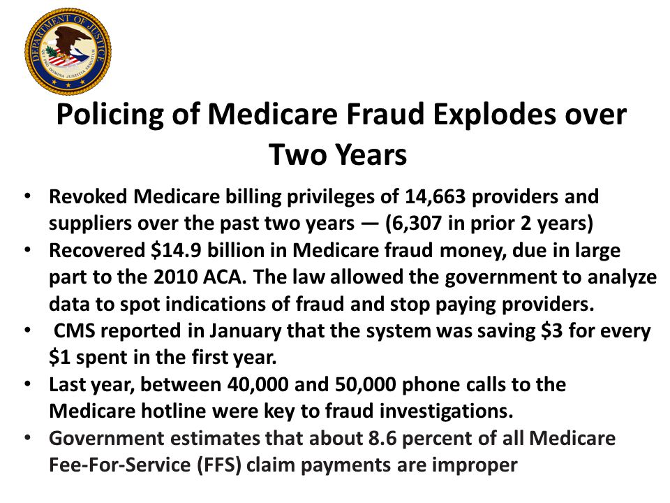 Revoked Medicare billing privileges of 14,663 providers and suppliers over the past two years — (6,307 in prior 2 years) Recovered $14.9 billion in Medicare fraud money, due in large part to the 2010 ACA.