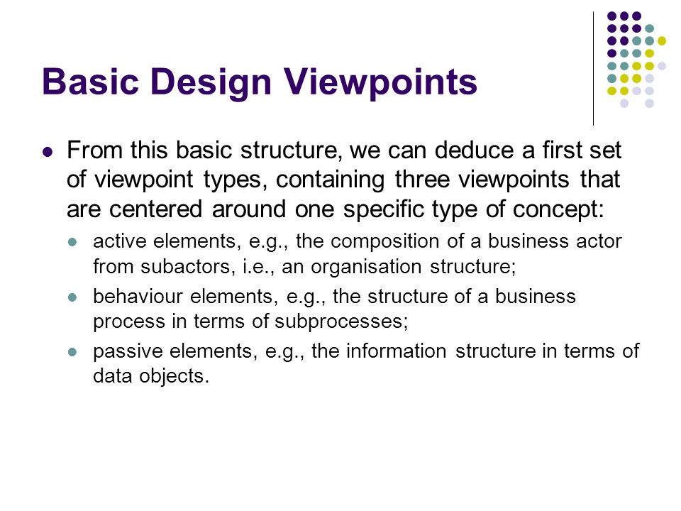 Basic Design Viewpoints From this basic structure, we can deduce a first set of viewpoint types, containing three viewpoints that are centered around one specific type of concept: active elements, e.g., the composition of a business actor from subactors, i.e., an organisation structure; behaviour elements, e.g., the structure of a business process in terms of subprocesses; passive elements, e.g., the information structure in terms of data objects.