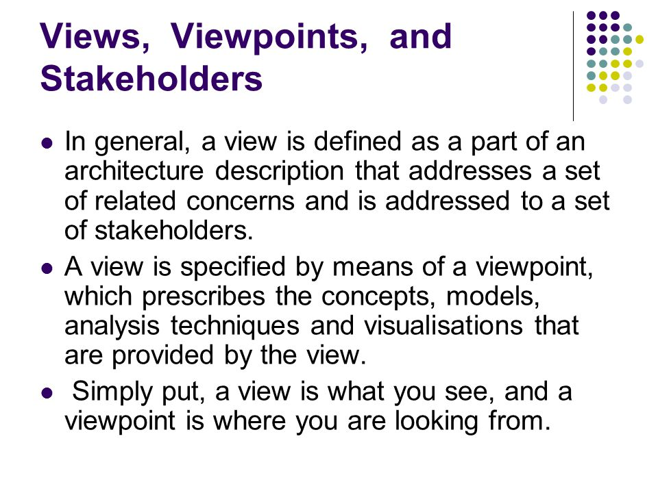 Views, Viewpoints, and Stakeholders In general, a view is defined as a part of an architecture description that addresses a set of related concerns an