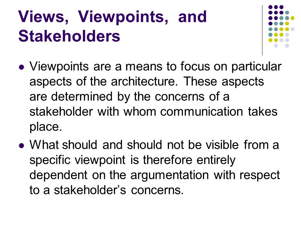 Views, Viewpoints, and Stakeholders Viewpoints are a means to focus on particular aspects of the architecture. These aspects are determined by the con
