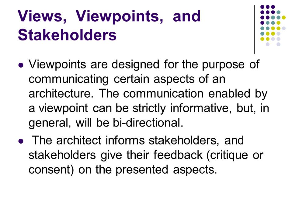 Views, Viewpoints, and Stakeholders Viewpoints are designed for the purpose of communicating certain aspects of an architecture. The communication ena