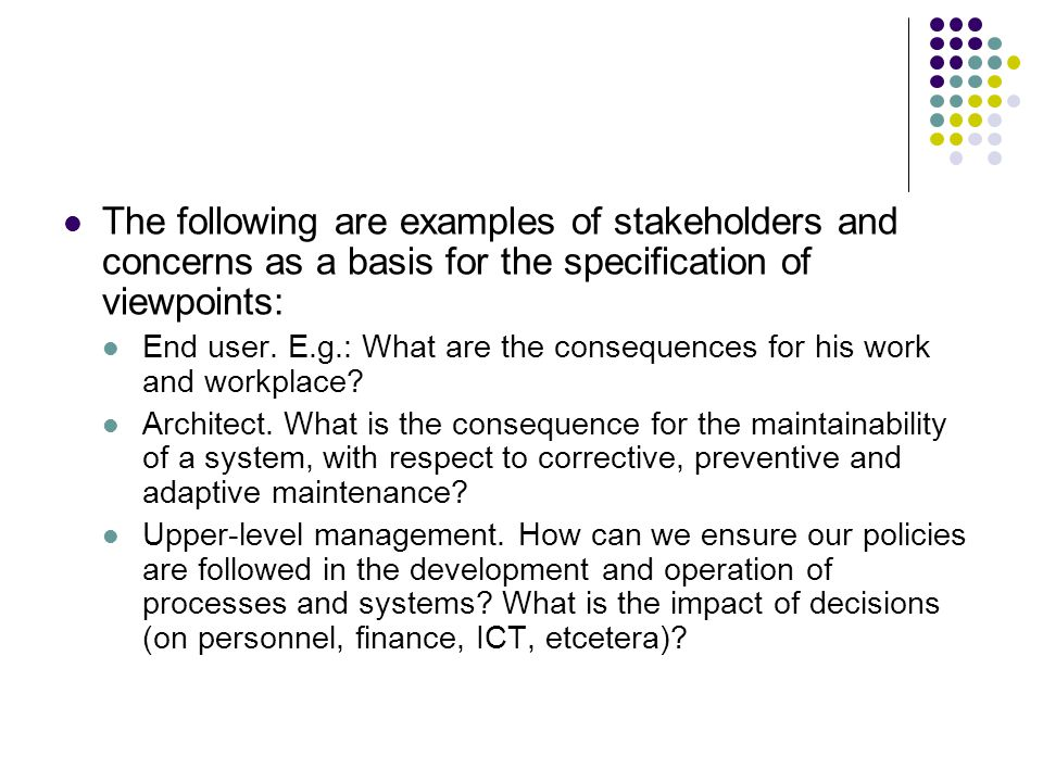 The following are examples of stakeholders and concerns as a basis for the specification of viewpoints: End user.