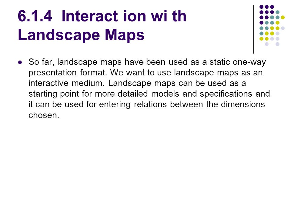 6.1.4 Interact ion wi th Landscape Maps So far, landscape maps have been used as a static one-way presentation format.