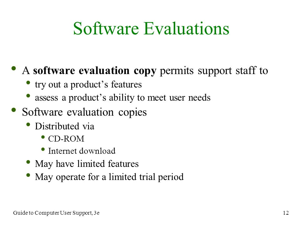 Guide to Computer User Support, 3e 12 Software Evaluations A software evaluation copy permits support staff to try out a product's features assess a p