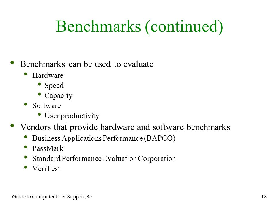 Guide to Computer User Support, 3e 18 Benchmarks (continued) Benchmarks can be used to evaluate Hardware Speed Capacity Software User productivity Ven