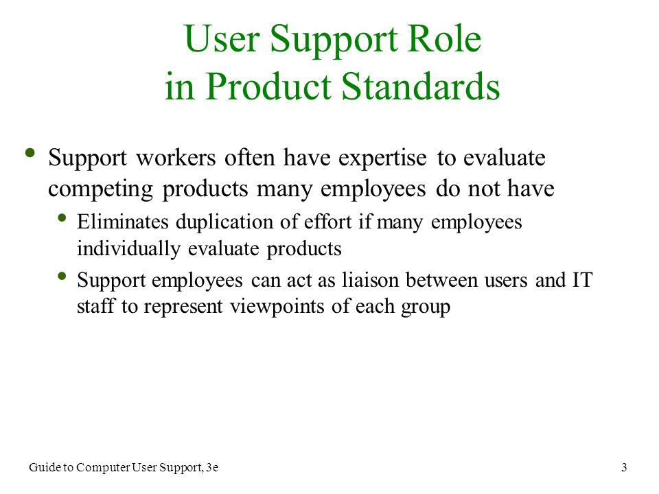 Guide to Computer User Support, 3e 3 User Support Role in Product Standards Support workers often have expertise to evaluate competing products many e