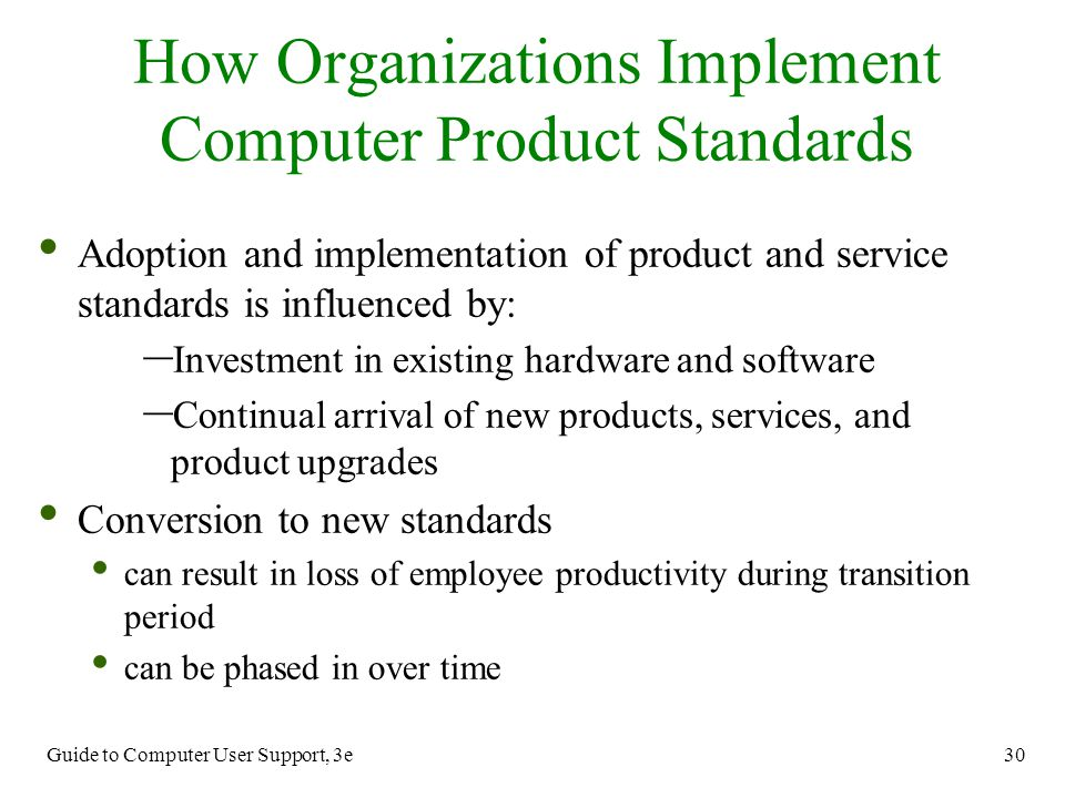 Guide to Computer User Support, 3e 30 Adoption and implementation of product and service standards is influenced by: – Investment in existing hardware
