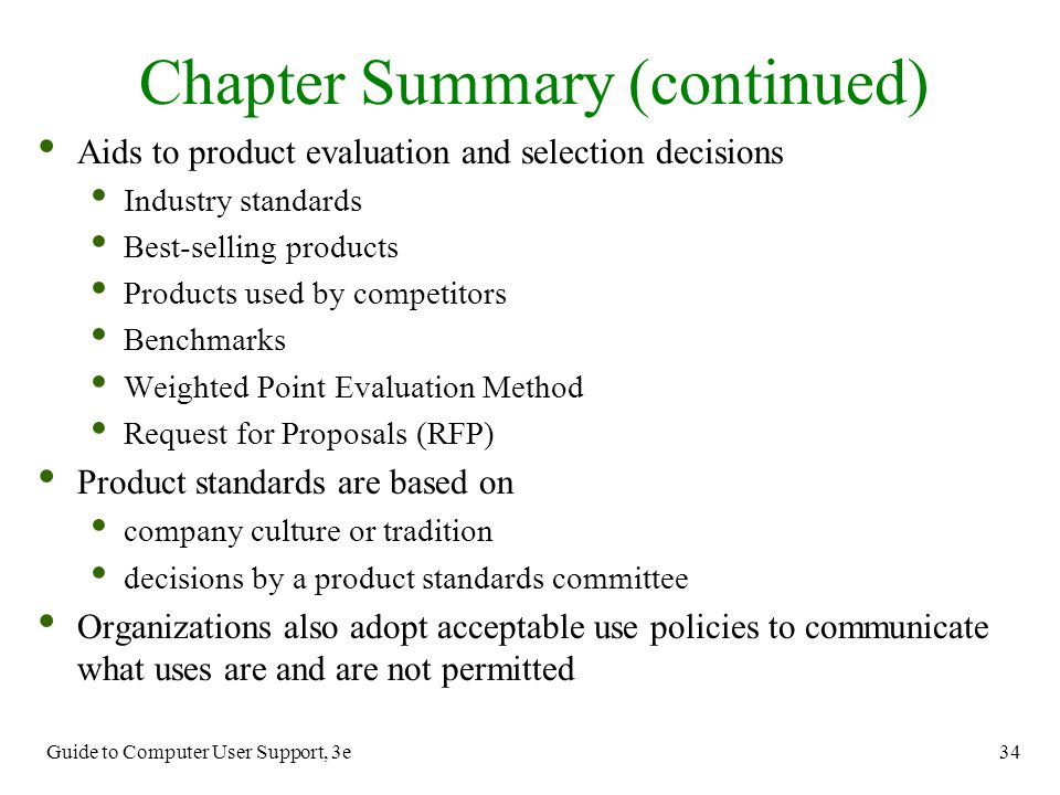 Guide to Computer User Support, 3e 34 Chapter Summary (continued) Aids to product evaluation and selection decisions Industry standards Best-selling p